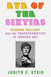 Eye of the Sixties - Richard Bellamy and the Transformation of Modern Art ebook by Judith E. Stein