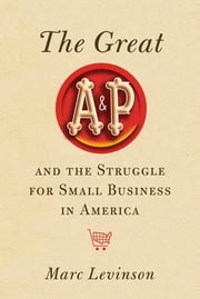 The Great A&P and the Struggle for Small Business in America ebook by Marc Levinson