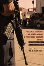 Violence, Coercion, and State-Making in Twentieth-Century Mexico - The Other Half of the Centaur ebook by Wil G. Pansters
