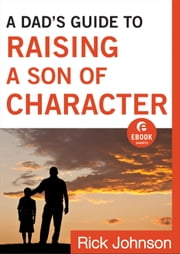 A Dad's Guide to Raising a Son of Character (Ebook Shorts) ebook by Rick Johnson