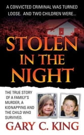 Stolen in the Night - The True Story of a Family's Murder, a Kidnapping and the Child Who Survived ebook by Gary C. King