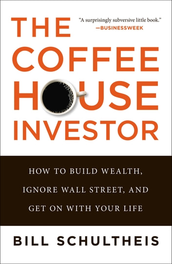 The Coffeehouse Investor - How to Build Wealth, Ignore Wall Street, and Get On with Your Life ebook by Bill Schultheis