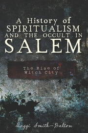 A History of Spiritualism and the Occult in Salem - The Rise of Witch City ebook by Maggi Smith-Dalton