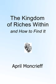 The Kingdom of Riches Within and How to Find It ebook by April Moncrieff