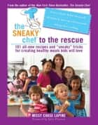 The Sneaky Chef to the Rescue - 101 All-New Recipes and Sneaky Tricks for Creating Healthy Meals Kids Will Love ebook by Missy Chase Lapine