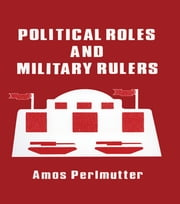 Political Roles and Military Rulers ebook by Amos Perlmutter