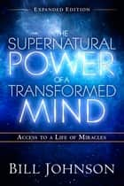 The Supernatural Power of a Transformed Mind Expanded Edition - Access to a Life of Miracles ebook by Bill Johnson