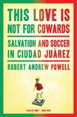 This Love Is Not for Cowards: Salvation and Soccer in Ciudad Ju�rez