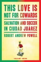 This Love Is Not for Cowards: Salvation and Soccer in Ciudad Ju�rez ebook by Robert Andrew Powell