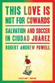 This Love Is Not for Cowards: Salvation and Soccer in Ciudad Ju�rez - Salvation and Soccer in Ciudad Juárez ebook by Robert Andrew Powell
