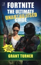 Fortnite: The Ultimate Unauthorised Guide ebook by Grant Turner