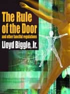The Rule of the Door and Other Fanciful Regulations ebook by Lloyd Biggle Jr.