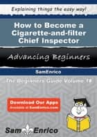 How to Become a Cigarette-and-filter Chief Inspector - How to Become a Cigarette-and-filter Chief Inspector ebook by Keith Alford