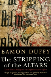 The Stripping of the Altars - Traditional Religion in England, 1400?1580, Second Edition ebook by Eamon Duffy
