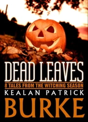 Dead Leaves: 8 Tales from the Witching Season ebook by Kealan Patrick Burke