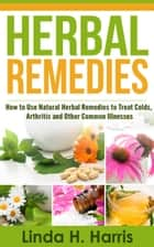 Herbal Remedies: How to Use Natural Herbal Remedies to Treat Colds, Arthritis and Other Common Illnesses ebook by Linda Harris
