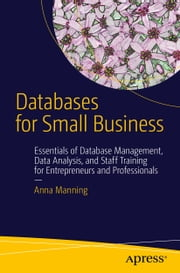 Databases for Small Business - Essentials of Database Management, Data Analysis, and Staff Training for Entrepreneurs and Professionals ebook by Anna Manning