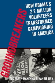 Groundbreakers - How Obama's 2.2 Million Volunteers Transformed Campaigning in America ebook by Elizabeth McKenna,Hahrie Han,Jeremy Bird