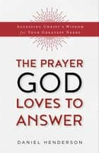 The Prayer God Loves to Answer - Accessing Christ's Wisdom for Your Greatest Needs ebook by Daniel Henderson, Nancy Wolgemuth