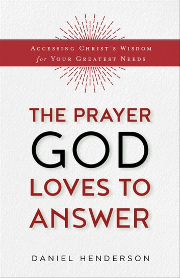 The Prayer God Loves to Answer - Accessing Christ's Wisdom for Your Greatest Needs ebook by Daniel Henderson