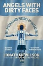 Angels With Dirty Faces - The Footballing History of Argentina ebook by Jonathan Wilson