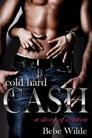 Cold Hard Cash - A Story of Erotica ebook by Bebe Wilde