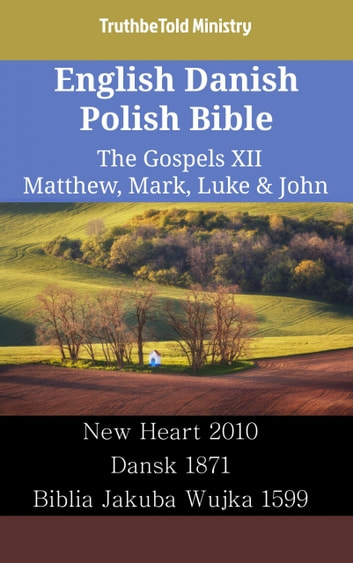 English Danish Polish Bible - The Gospels XII - Matthew, Mark, Luke & John - New Heart 2010 - Dansk 1871 - Biblia Jakuba Wujka 1599 ebook by TruthBeTold Ministry