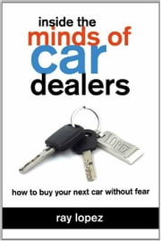 Inside the Minds of Car Dealers - How to Buy Your Next Car Without Fear ebook by Ray Lopez