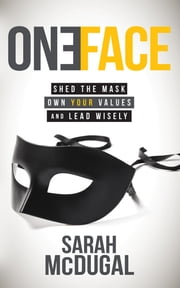 One Face - Shed the Mask, Own Your Values, and Lead Wisely ebook by Sarah K. McDugal