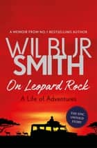 On Leopard Rock: A Life of Adventures eBook by Wilbur Smith