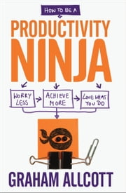 How to be a Productivity Ninja: Worry Less, Achieve More and Love What You Do ebook by Graham Allcott