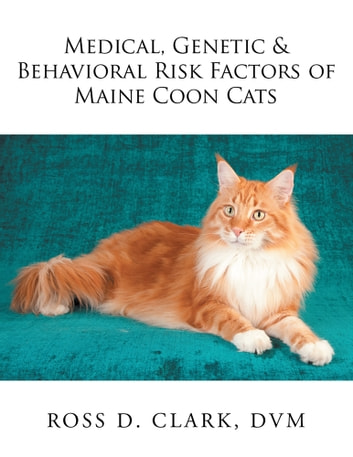 Medical, Genetic & Behavioral Risk Factors of Maine Coon Cats ebook by Ross D. Clark