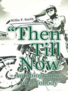 """Then Till Now - Autobiography of a Nobody"" ebook by Willie P. Smith"