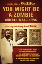 You Might Be a Zombie and Other Bad News - Shocking but Utterly True Facts ebook by Cracked.com