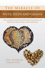 The Miracle of Nuts, Seeds and Grains ebook by MD, Ph.D. Dr. Bahram Tadayyon MNS