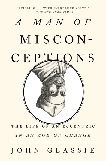 A Man of Misconceptions - The Life of an Eccentric in an Age of Change ebook by John Glassie
