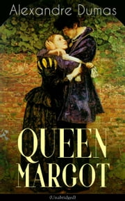 QUEEN MARGOT (Unabridged) - Historical Novel - The Story of Court Intrigues, Bloody Battle for the Throne and Wars of Religion ebook by Alexandre Dumas