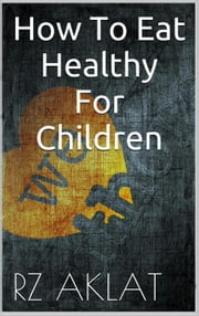 How To Eat Healthy For Children ebook by RZ Aklat