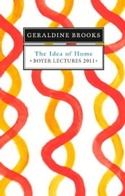 Boyer Lectures 2011: The Idea of Home ebook by Geraldine Brooks