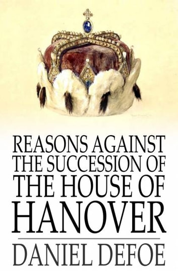 Reasons Against the Succession of the House of Hanover - How Far the Abdication of King James, Supposing it to Be Legal, Ought to Affect the Person of the Pretender ebook by Daniel Defoe