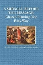 A Miracle Before The Message: Church Planting The Easy Way ebook by Dr. Steve Joel Moffett, Sr.