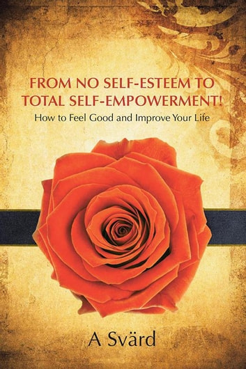 From No Self-Esteem to Total Self-Empowerment! - How to Feel Good and Improve Your Life ebook by A Svärd