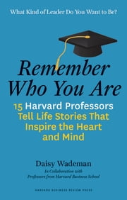 Remember Who You Are - 15 Harvard Professors Tell Life Stories That Inspire the Heart and Mind ebook by Daisy Wademan