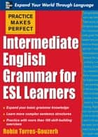 Practice Makes Perfect: Intermediate English Grammar for ESL Learners ebook by Torres-Gouzerh Robin
