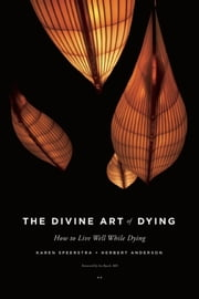 The Divine Art of Dying - How to Live Well While Dying ebook by Karen Speerstra,Herbert Anderson,Ira Byock M.D.