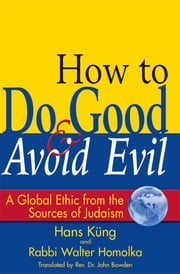 How to Do Good & Avoid Evil - A Global Ethic from the Sources of Judaism ebook by Rabbi Walter Homolka, PhD, DHL,Hans Küng,Rev. Dr. John Bowden