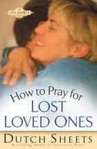 How to Pray for Lost Loved Ones (The Life Points Series) ebook by Dutch Sheets