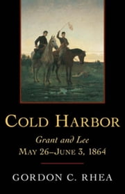 Cold Harbor: Grant and Lee, May 26--June 3, 1864 ebook by Rhea, Gordon C.