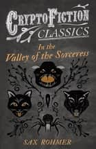 In the Valley of the Sorceress (Cryptofiction Classics - Weird Tales of Strange Creatures) ebook by Sax Rohmer