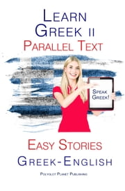 Learn Greek II - Parallel Text - Easy Stories (Greek - English) ebook by Polyglot Planet Publishing